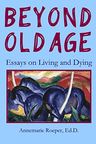 Beyond Old Age: Essays on Living and Dying: Ed.D., Annemarie Roeper