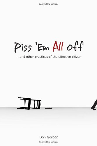 Piss 'Em All Off: and other practices of the effective citizen: Don Gordon