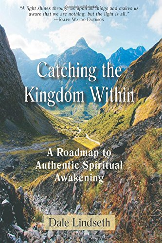 Catching the Kingdom Within: A Roadmap to Authentic Spiritual Experience: Lindseth, Dale