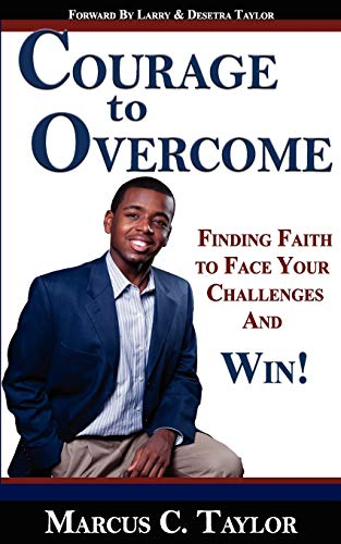 Courage to Overcome: Finding Faith to Face Your Challenges and Win!: Marcus C Taylor