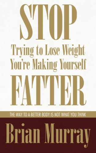 9780983007524: Stop Trying To Lose Weight -- You're Making Yourself Fatter: The Way To A Better Body Is Not What You Think