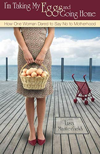 9780983012504: I'm Taking My Eggs and Going Home: How One Woman Dared to Say No to Motherhood