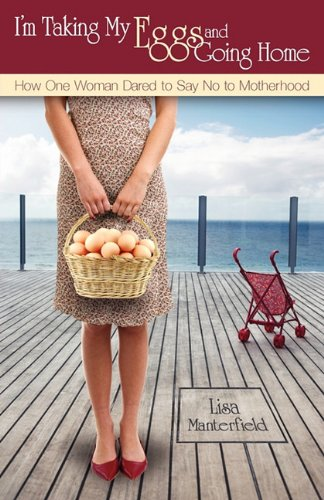 9780983012528: I'm Taking My Eggs and Going Home: How One Woman Dared to Say No to Motherhood (UK Edition)