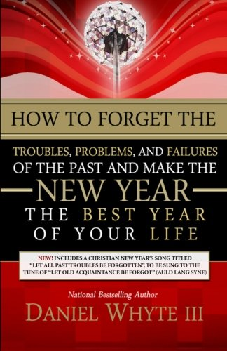 9780983014140: How to Forget the Troubles, Problems, and Failures of the Past and Make the New Year the Best Year of Your Life