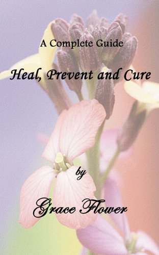 Heal, Prevent and Cure - A Complete Guide: Flower, Grace