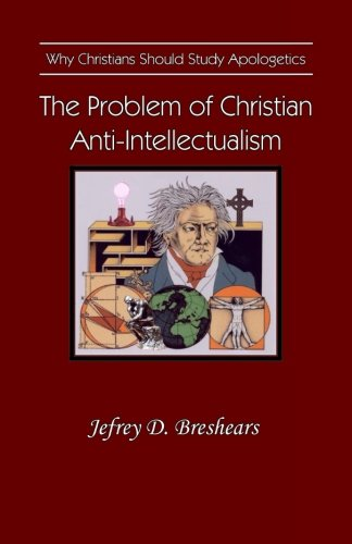 9780983068013: The Problem of Christian Anti-Intellectualism: Why Christians Should Study Apologetics