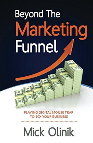 Beyond The Marketing Funnel: Playing Digital Mouse Trap To 10X Your Business: Mick Olinik