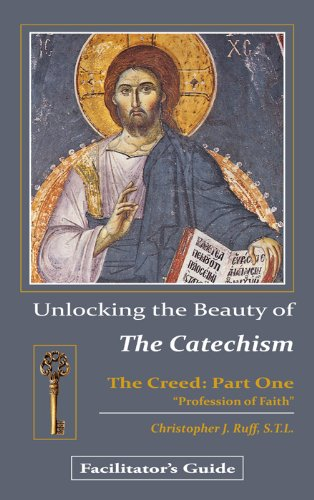 Unlocking the Beauty of the Catechism (Creed: Part One) Facilitator's Guide: Christopher Ruff