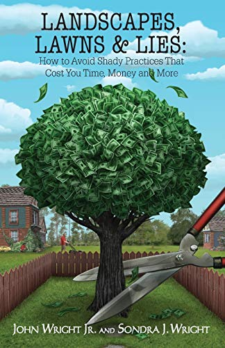 Landscapes, Lawns, & Lies: How to Avoid Shady Practices That Cost You Time, Money and More: Jr....