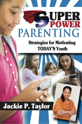 SuperPower Parenting: Strategies for Motivating Today's Youth: Taylor, Jackie P