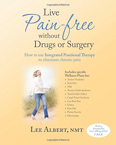 Live Pain Free Without Drugs or Surgery: How to use Integrated Positional Therapy to eliminate ...