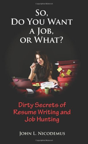 9780983155201: So, Do You Want a Job, or What? Dirty Secrets of Resume Writing and Job Hunting