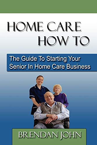 9780983183204: HOME CARE HOW TO - The Guide To Starting Your Senior In Home Care Business