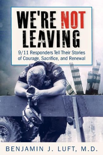 9780983237020: We're Not Leaving: 9/11 Responders Tell Their Stories of Courage, Sacrifice, and Renewal
