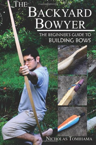 9780983248101: The Backyard Bowyer: The Beginner's Guide to Building Bows