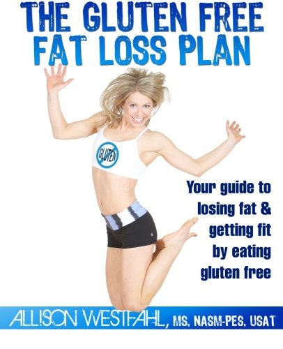 The Gluten Free Fat Loss Plan: Your guide to losing fat & getting fit by eating gluten free: ...