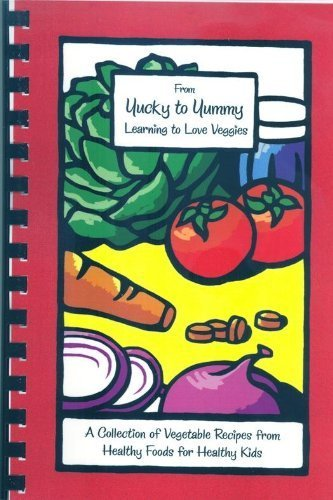 From Yucky to Yummy: Learning to Love Veggies: Healthy Foods for Healthy Kids