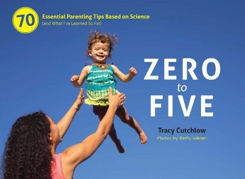 9780983263364: Zero to Five: 70 Essential Parenting Tips Based on Science (and What I've Learned So Far)