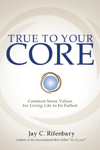 True to Your Core: Common Sense Values for Living Life to Its Fullest: Jay C. Rifenbary