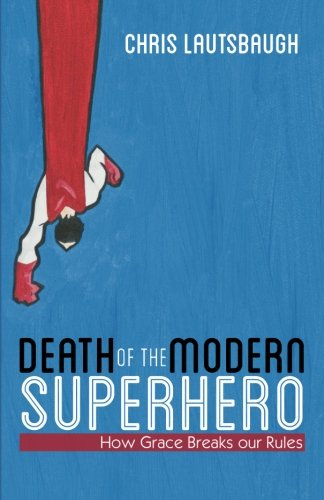 9780983271000: Death of the Modern Superhero: How Grace Breaks our Rules