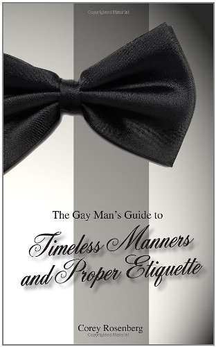 The Gay Man's Guide to Timeless Manners and Proper Etiquette: Corey Rosenberg