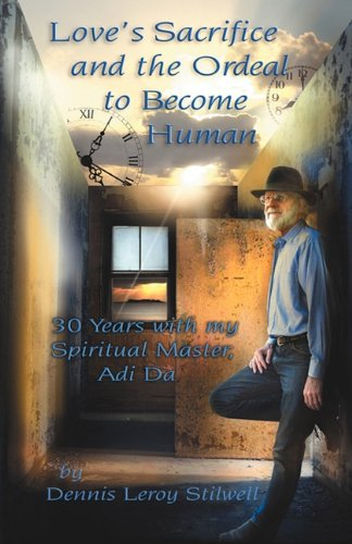 Love's Sacrifice and the Ordeal to Become Human: 30 Years with My Spiritual Master, Adi Da: ...