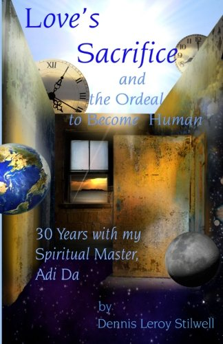 Love's Sacrifice and the Ordeal to Become Human: 30 Years with my Spiritual Master, Adi Da: ...