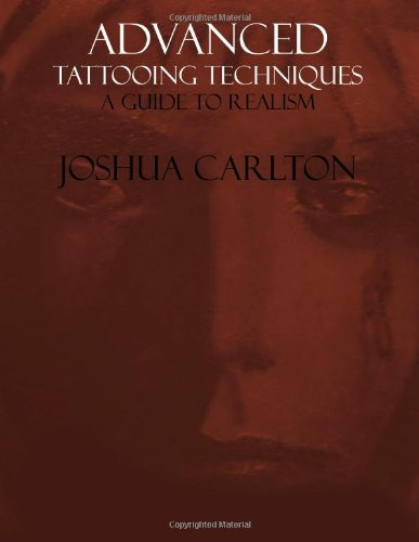 Advanced Tattooing Techniques: A Guide to Realism: Joshua Carlton