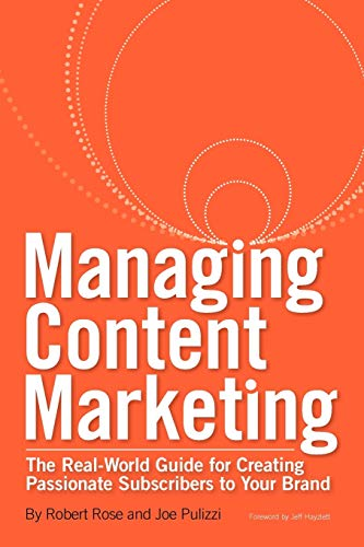 9780983330714: Managing Content Marketing: The Real-World Guide for Creating Passionate Subscribers to Your Brand