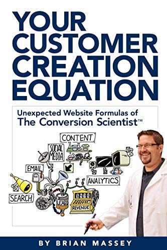 9780983330738: Your Customer Creation Equation: Unexpected Website Formulas of the Conversion Scientist TM