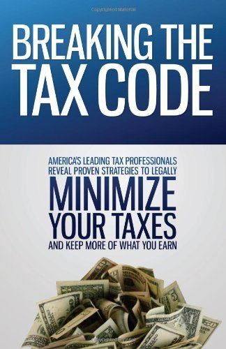 9780983340416: Breaking the Tax Code: America's Leading Tax Professionals Reveal Proven Strategies to Legally Minimize Your Taxes and Keep More of What You Earn