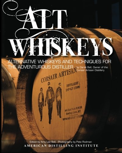 Alt Whiskeys: Alternative Whiskey Recipes and Distilling Techniques for the Adventurous Craft ...