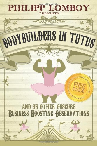 9780983365723: Bodybuilders in Tutus: and 35 Other Obscure Business-Boosting Observations