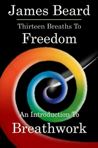 Thirteen Breaths to Freedom: An Introduction to Breathwork: Beard, James