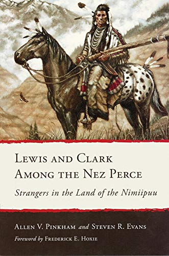 Lewis and Clark Among the Nez Perce: Strangers in the Land of the Nimiipuu: Pinkham, Allen V.; ...