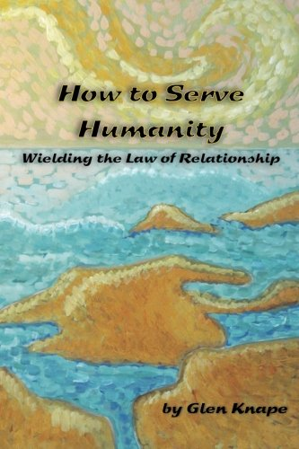9780983418801: How to Serve Humanity: Wielding the Law of Relationship