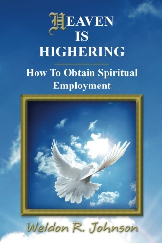 Heaven Is Highering: How to Obtain Spiritual Employment: Weldon R. Johnson