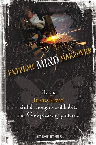 9780983456827: Extreme Mind Makeover: How to Transform Sinful Thoughts and Patterns into God-Pleasing Habits