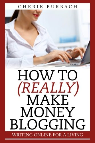 How to (Really) Make Money Blogging: Burbach, Cherie