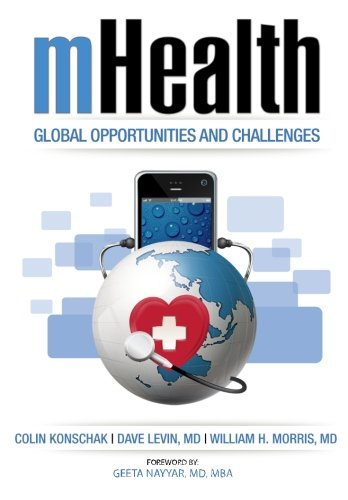 mHealth. Global Opportunities and Challenges: Konschak, MBA, FHIMSS, Colin, Levin, M.D., David, ...