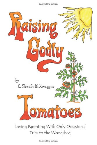 9780983484202: Raising Godly Tomatoes: Loving Parenting With Only Occasional Trips to the Woodshed