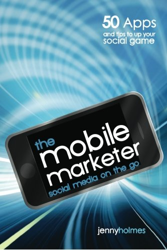 The mobile marketer: 50 Apps and Tips to Up Your Social Game: Holmes, Jenny