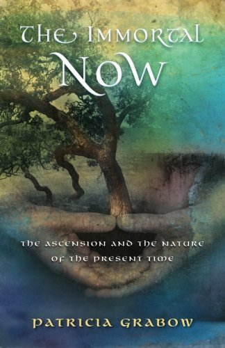 The Immortal Now: The Ascension and the Nature of the Present Time: Grabow, Patricia