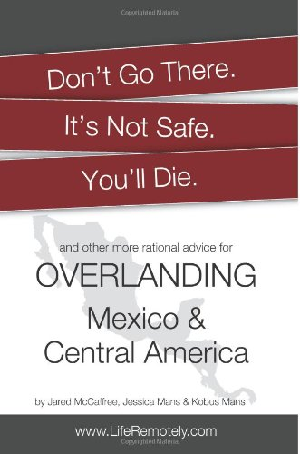 9780983512745: Don't Go There. It's Not Safe. You'll Die.: And other more rational advice for overlanding Mexico & Central America