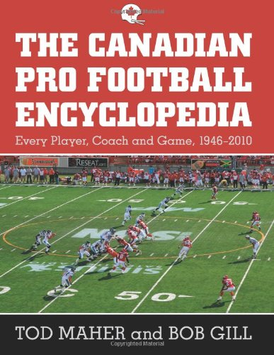 The Canadian Pro Football Encyclopedia: Every Player, Coach and Game, 1946-2010: Maher, Tod, Gill, ...