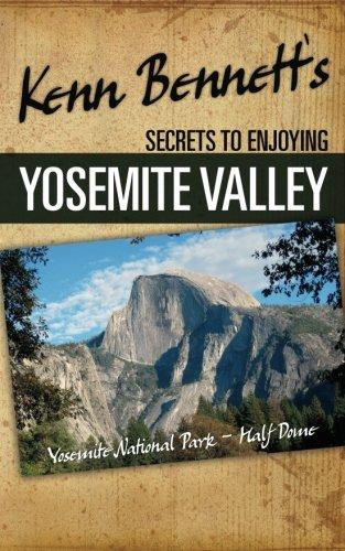 Kenn Bennett's Secrets to Enjoying Yosemite Valley: Bennett, Kenn