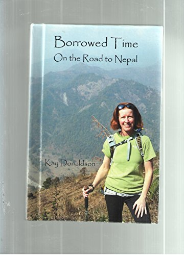 Borrowed Time : On the Road to Nepal by Kay Donaldson (2011, Hardcover): Kay Donaldson