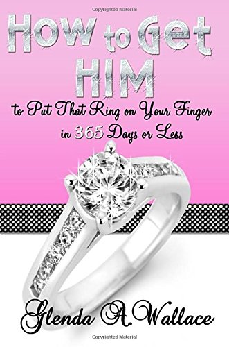9780983575603: How to Get Him to Put That Ring on Your Finger in 365 Days or Less