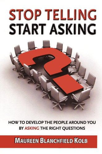 9780983578000: Stop Telling, Start Asking: How to Develop the People Around You By Asking the Right Questions