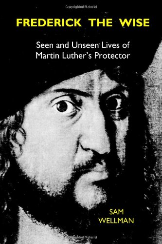 9780983584506: Frederick the Wise: Seen and Unseen Lives of Martin Luther's Protector
